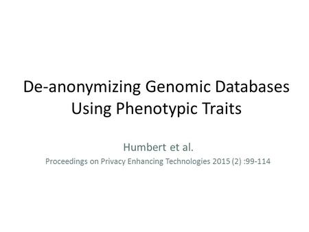 De-anonymizing Genomic Databases Using Phenotypic Traits Humbert et al. Proceedings on Privacy Enhancing Technologies 2015 (2) :99-114.
