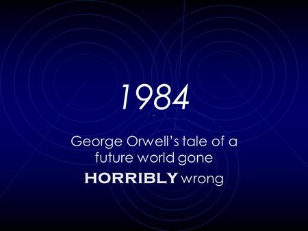 1984 George Orwell's tale of a future world gone horribly wrong.