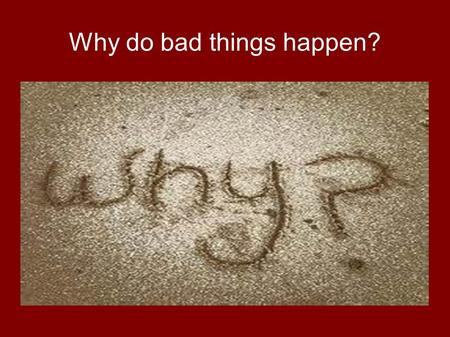 "Why do bad things happen?. Common Question ""WHY?"" is a question which comes from our pain, grief and loss. Many ask why a loving God would allow suffering."
