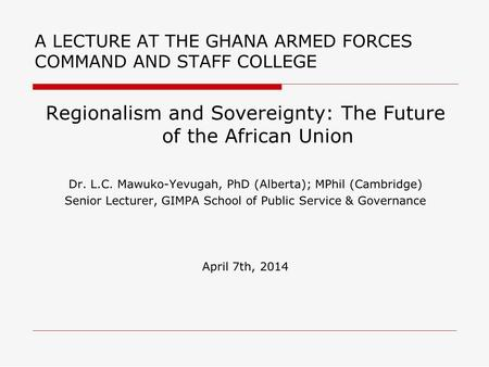 A LECTURE AT THE GHANA ARMED FORCES COMMAND AND STAFF COLLEGE Regionalism and Sovereignty: The Future of the African Union Dr. L.C. Mawuko-Yevugah, PhD.