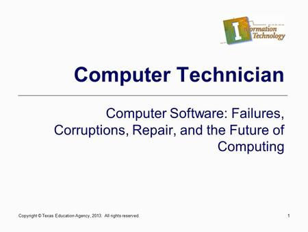 1 Computer Technician Computer Software: Failures, Corruptions, Repair, and the Future of Computing Copyright © Texas Education Agency, 2013. All rights.