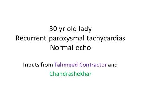 30 yr old lady Recurrent paroxysmal tachycardias Normal echo Inputs from Tahmeed Contractor and Chandrashekhar.