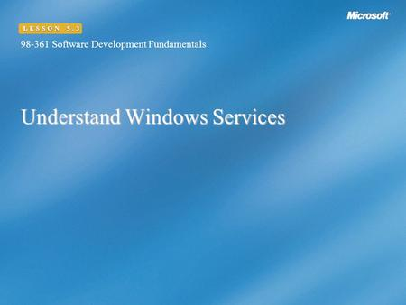 Understand Windows Services 98-361 Software Development Fundamentals LESSON 5.3.