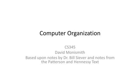 Computer Organization CS345 David Monismith Based upon notes by Dr. Bill Siever and notes from the Patterson and Hennessy Text.