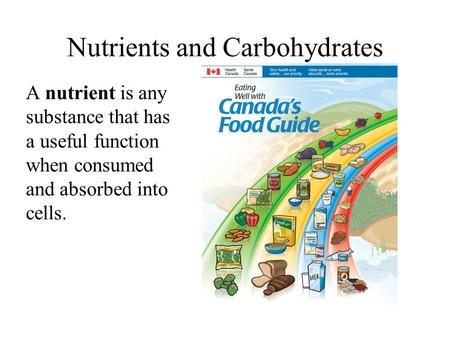 Nutrients and Carbohydrates A nutrient is any substance that has a useful function when consumed and absorbed into cells.