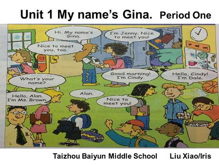 Unit 1 My name's Gina. Period One Taizhou Baiyun Middle School Liu Xiao/Iris.