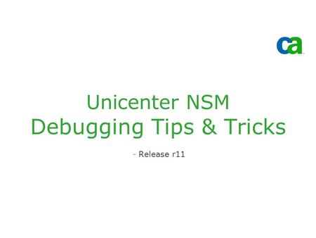 Unicenter NSM Debugging Tips & Tricks -Release r11.
