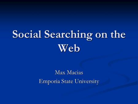 Social Searching on the Web Max Macias Emporia State University.