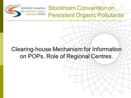 1 Stockholm Convention on Persistent Organic Pollutants Clearing-house Mechanism for Information on POPs. Role of Regional Centres.