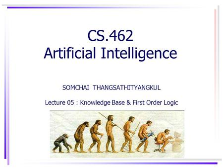 CS.462 Artificial Intelligence SOMCHAI THANGSATHITYANGKUL Lecture 05 : Knowledge Base & First Order Logic.