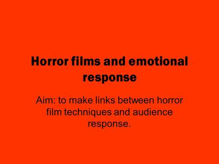 Horror films and emotional response Aim: to make links between horror film techniques and audience response.