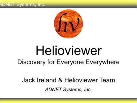 ADNET Systems, Inc. Jack Ireland & Helioviewer Team ADNET Systems, Inc. Helioviewer Discovery for Everyone Everywhere.
