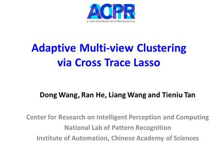Adaptive Multi-view Clustering via Cross Trace Lasso Dong Wang, Ran He, Liang Wang and Tieniu Tan Center for Research on Intelligent Perception and Computing.