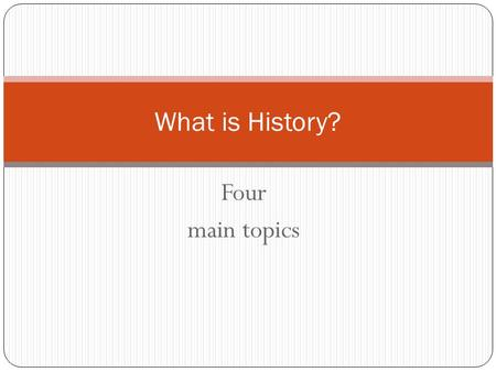 Four main topics What is History?. History Begins with a Question or Problem Gather information and facts related to the question. Evidence can be used.