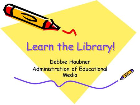 Learn the Library! Debbie Haubner Administration of Educational Media.