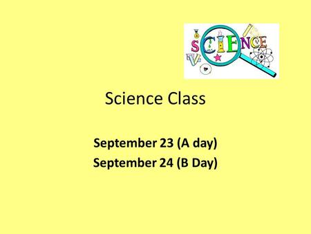 Science Class September 23 (A day) September 24 (B Day)