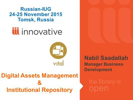 The library is open Digital Assets Management & Institutional Repository Russian-IUG 24-25 November 2015 Tomsk, Russia Nabil Saadallah Manager Business.