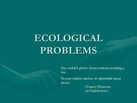 ECOLOGICAL PROBLEMS One couldn't pluck a flower without troubling a star. Нельзя сорвать цветок, не причинив вреда звезде. ( Francis Thomson, an English.