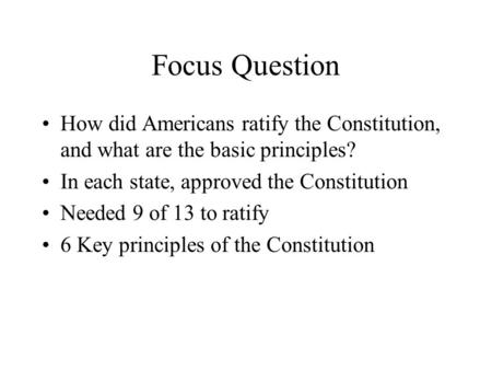 Focus Question How did Americans ratify the Constitution, and what are the basic principles? In each state, approved the Constitution Needed 9 of 13 to.