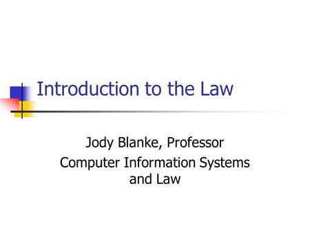 Introduction to the Law Jody Blanke, Professor Computer Information Systems and Law.
