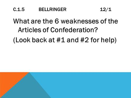 C.1.5 BELLRINGER 12/1 What are the 6 weaknesses of the Articles of Confederation? (Look back at #1 and #2 for help)