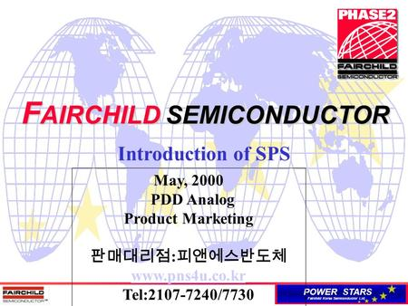 POWER STARS Fairchild Korea Semiconductor Ltd. F AIRCHILD SEMICONDUCTOR Introduction of SPS May, 2000 PDD Analog Product Marketing 판매대리점 : 피앤에스반도체 www.pns4u.co.kr.