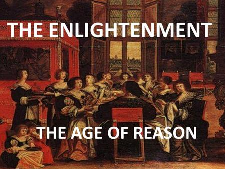 THE ENLIGHTENMENT THE AGE OF REASON. The Enlightenment What is the Enlightenment?  Develops out of the ideas of Scientific Revolution- Philosophers use.