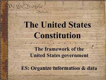 The United States Constitution The framework of the United States government ES: Organize information & data.
