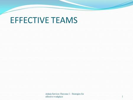 EFFECTIVE TEAMS Admin Services Outcome 1 - Strategies for effective workplace1.