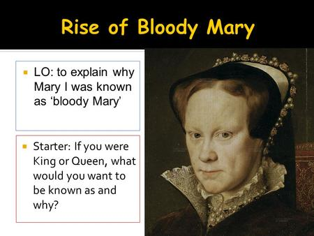  LO: to explain why Mary I was known as 'bloody Mary'  Starter: If you were King or Queen, what would you want to be known as and why?