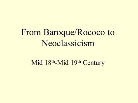 From Baroque/Rococo to Neoclassicism Mid 18 th -Mid 19 th Century.