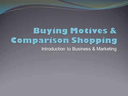 Introduction to Business & Marketing. Today's Objectives  Understand consumer buying motives.  Compare buying motives based on reasoning to buying motives.