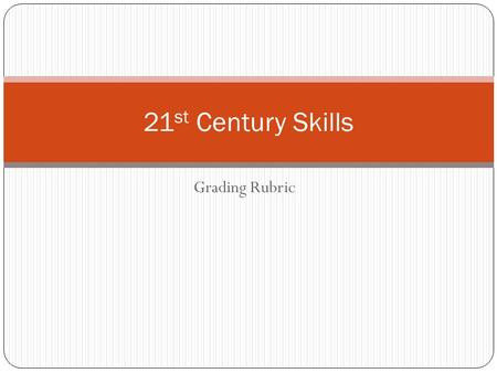 Grading Rubric 21 st Century Skills. 21 st Century Skills Criteria Organizational Standard: Displays strong personal, time management, and flexibility.
