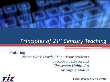 Principles of 21 st Century Teaching Featuring Never Work Harder Than Your Students by Robyn Jackson and Classroom Habitudes by Angela Maiers Facilitated.