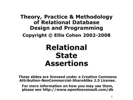 1 Theory, Practice & Methodology of Relational Database Design and Programming Copyright © Ellis Cohen 2002-2008 Relational State Assertions These slides.