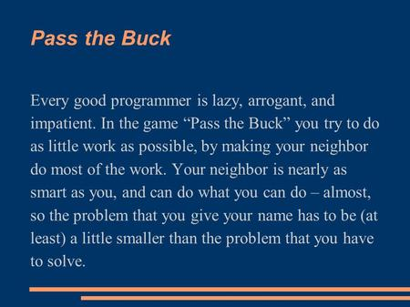 "Pass the Buck Every good programmer is lazy, arrogant, and impatient. In the game ""Pass the Buck"" you try to do as little work as possible, by making your."