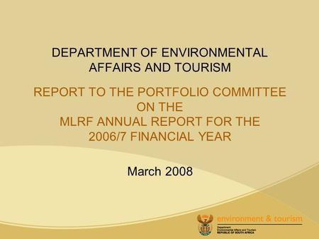 DEPARTMENT OF ENVIRONMENTAL AFFAIRS AND TOURISM REPORT TO THE PORTFOLIO COMMITTEE ON THE MLRF ANNUAL REPORT FOR THE 2006/7 FINANCIAL YEAR March 2008.