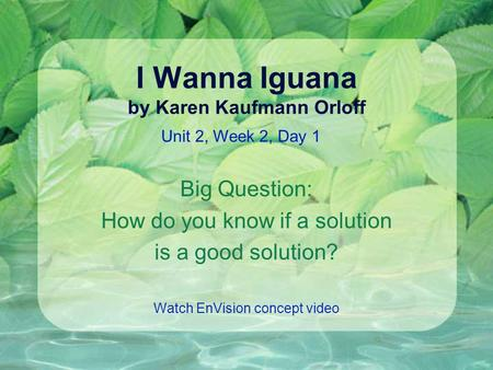 I Wanna Iguana by Karen Kaufmann Orloff Big Question: How do you know if a solution is a good solution? Watch EnVision concept video Unit 2, Week 2, Day.