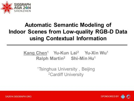 SA2014.SIGGRAPH.ORG SPONSORED BY Automatic Semantic Modeling of Indoor Scenes from Low-quality RGB-D Data using Contextual Information Kang Chen 1 Yu-Kun.