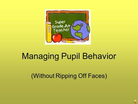 Managing Pupil Behavior (Without Ripping Off Faces)