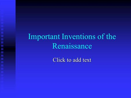 Click to add text Important Inventions of the Renaissance.