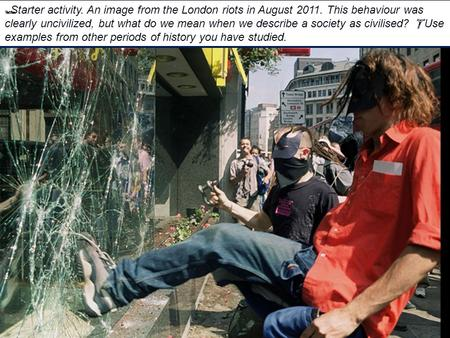  Starter activity. An image from the London riots in August 2011. This behaviour was clearly uncivilized, but what do we mean when we describe a society.