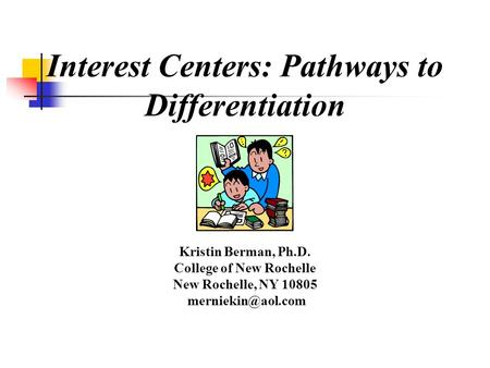 Interest Centers: Pathways to Differentiation Kristin Berman, Ph.D. College of New Rochelle New Rochelle, NY 10805