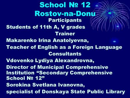 School № 12 Rostov-na-Donu Participants Students of 11th A, V grades Trainer Makarenko Irina Anatolyevna, Teacher of English as a Foreign Language Consultants.