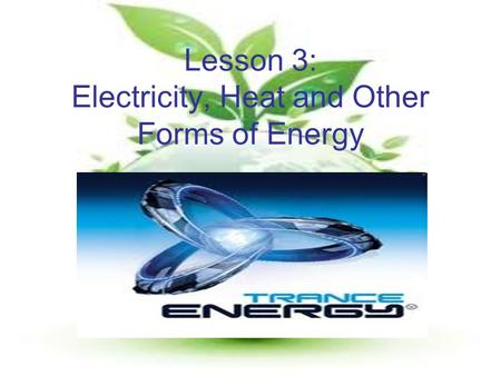 Lesson 3: Electricity, Heat and Other Forms of Energy.