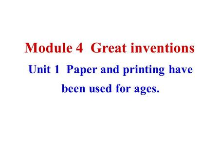 Module 4 Great inventions Unit 1 Paper and printing have been used for ages.