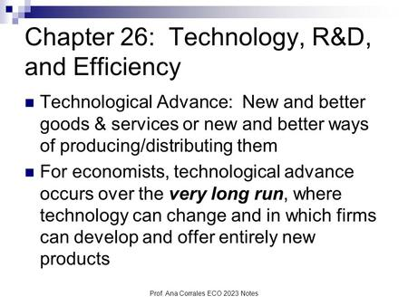 Prof. Ana Corrales ECO 2023 Notes Chapter 26: Technology, R&D, and Efficiency Technological Advance: New and better goods & services or new and better.