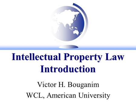 Intellectual Property Law Introduction Victor H. Bouganim WCL, American University.