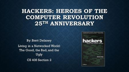 HACKERS: HEROES OF THE COMPUTER REVOLUTION 25 TH ANNIVERSARY By: Brett Delaney Living in a Networked World: The Good, the Bad, and the Ugly CS 408 Section.