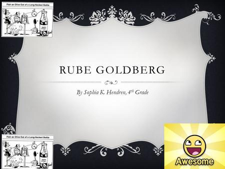 "RUBE GOLDBERG By Sophia K. Hendren, 4 th Grade. RUBE GOLDBERG CARTOON INVENTIONS ""Fish an Olive Out of a Long- Necked Bottle"""